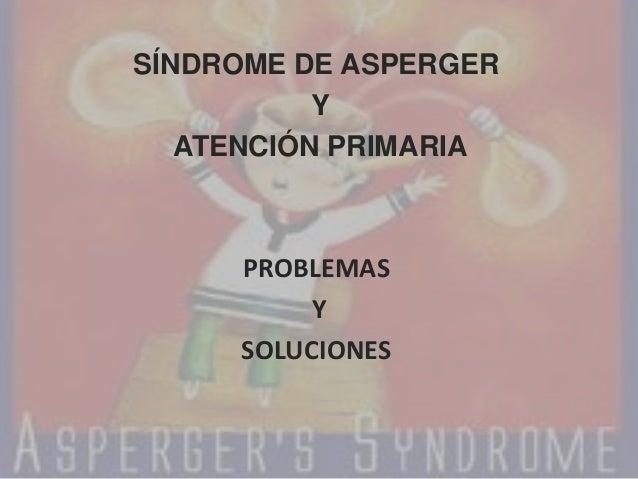 SÍNDROME DE ASPERGER           Y   ATENCIÓN PRIMARIA     PROBLEMAS          Y     SOLUCIONES