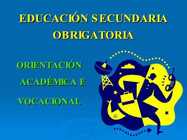 EDUCACIÓN SECUNDARIA OBRIGATORIA <ul><li>ORIENTACIÓN ACADÉMICA E </li></ul><ul><li>VOCACIONAL </li></ul>