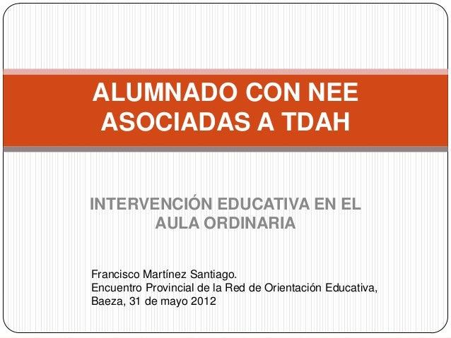 ALUMNADO CON NEEASOCIADAS A TDAHINTERVENCIÓN EDUCATIVA EN EL       AULA ORDINARIAFrancisco Martínez Santiago.Encuentro Pro...