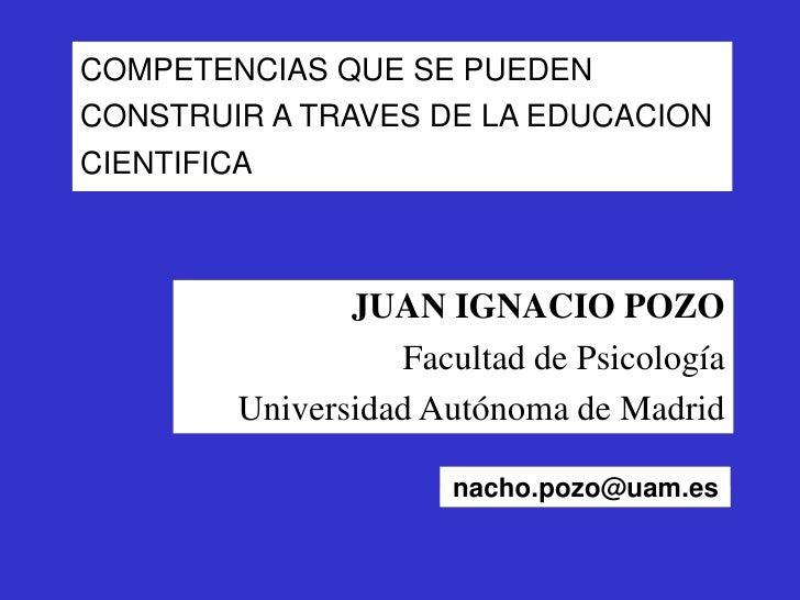 COMPETENCIAS QUE SE PUEDEN CONSTRUIR A TRAVES DE LA EDUCACION CIENTIFICA<br />JUAN IGNACIO POZO<br />Facultad de Psicologí...