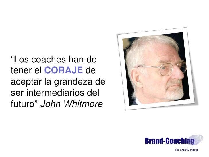 """""""Los coaches han de tener el CORAJE de aceptar la grandeza de ser intermediarios del futuro"""" John Whitmore"""