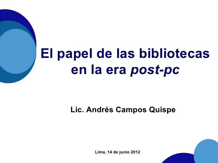 El papel de las bibliotecas     en la era post-pc    Lic. Andrés Campos Quispe         Lima, 14 de junio 2012