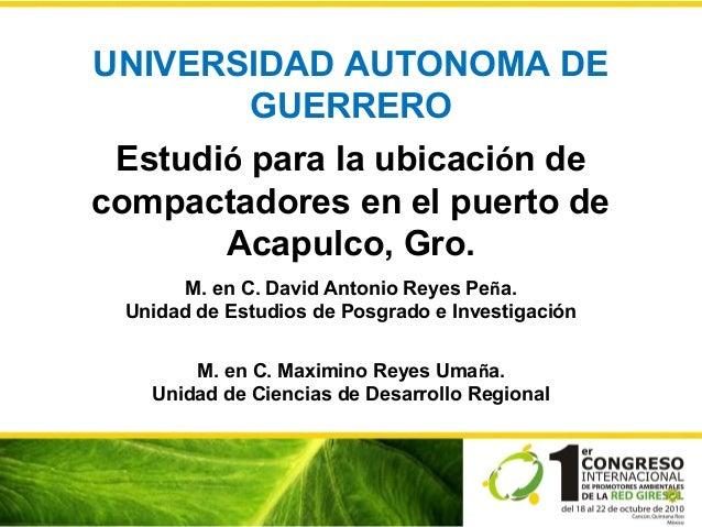 UNIVERSIDAD AUTONOMA DE GUERRERO Estudió para la ubicación de compactadores en el puerto de Acapulco, Gro. M. en C. David ...