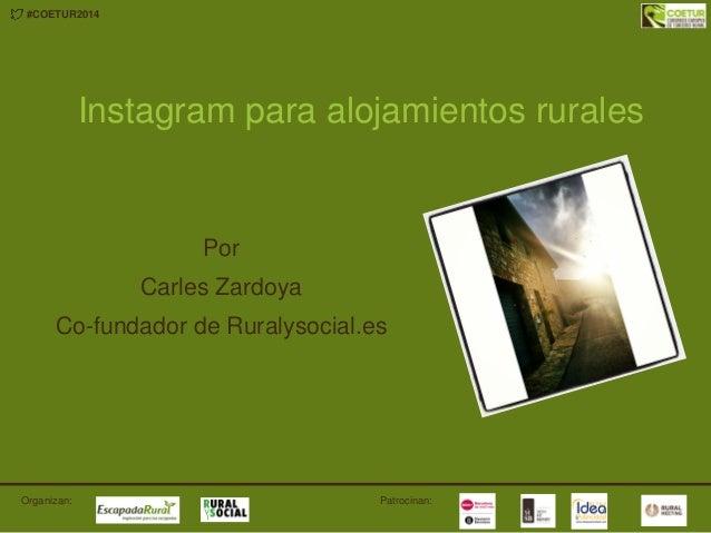 #COETUR2014 Patrocinan:Organizan: Instagram para alojamientos rurales Por Carles Zardoya Co-fundador de Ruralysocial.es