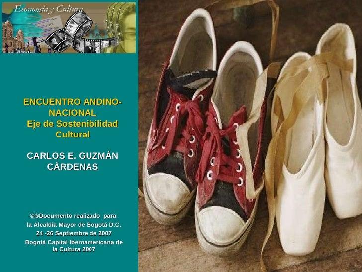 ENCUENTRO ANDINO-NACIONAL Eje de Sostenibilidad Cultural CARLOS E. GUZMÁN CÁRDENAS ©®Documento  realizado  para  la Alcald...