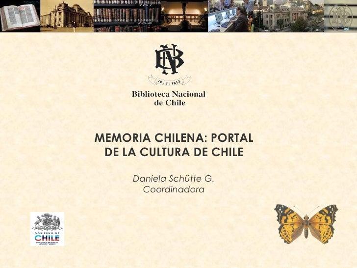 MEMORIA CHILENA: PORTAL DE LA CULTURA DE CHILE Daniela Schütte G. Coordinadora