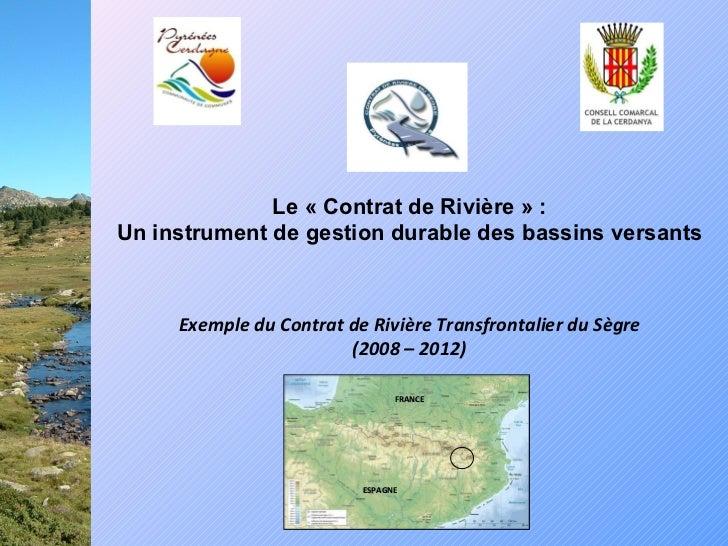 Exemple du Contrat de Rivière Transfrontalier du Sègre (2008 – 2012) Le « Contrat de Rivière» : Un instrument de gestion ...