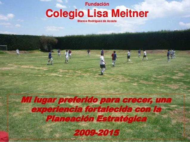 Mi lugar preferido para crecer, una experiencia fortalecida con la Planeación Estratégica 2009-2015 Fundación Colegio Lisa...