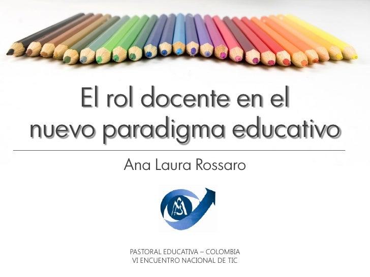 El rol docente en elnuevo paradigma educativo       Ana Laura Rossaro        PASTORAL EDUCATIVA – COLOMBIA         VI ENCU...