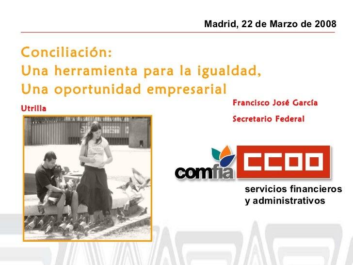 Madrid, 22 de Marzo de 2008 Conciliación: Una herramienta para la igualdad, Una oportunidad empresarial Francisco José Gar...