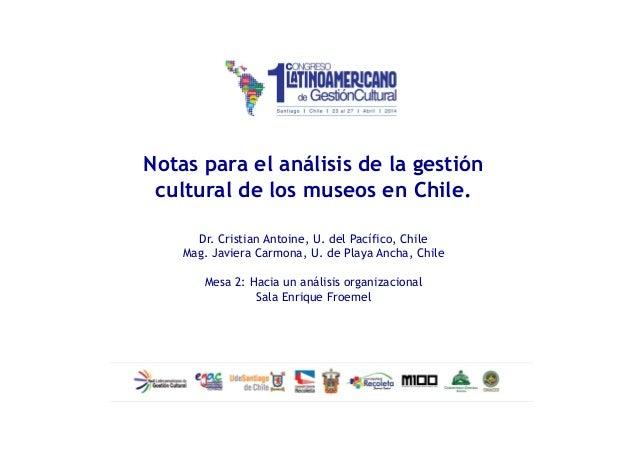 Notas para el análisis de la gestión cultural de los museos en Chile. Dr. Cristian Antoine, U. del Pacífico, Chile Mag. Ja...