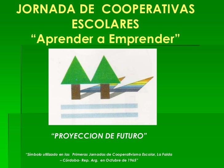 """JORNADA DE COOPERATIVAS        ESCOLARES  """"Aprender a Emprender""""              """"PROYECCION DE FUTURO"""" """"Símbolo utilizado en..."""