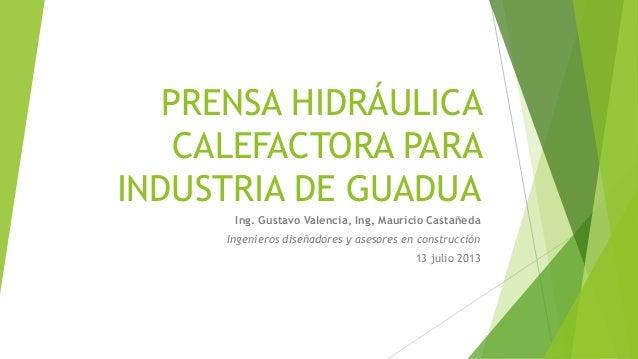 PRENSA HIDRÁULICA CALEFACTORA PARA INDUSTRIA DE GUADUA Ing. Gustavo Valencia, Ing, Mauricio Castañeda Ingenieros diseñador...