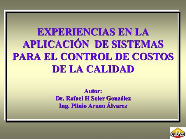 EXPERIENCIAS EN LA APLICACIÓN DE SISTEMAS PARA EL CONTROL DE COSTOS DE LA CALIDAD Autor: Dr. Rafael H Soler González Ing. ...