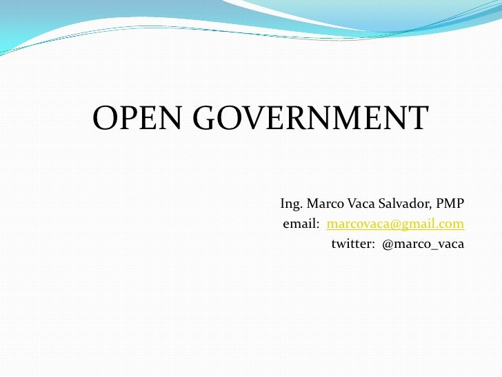 OPEN GOVERNMENT        Ing. Marco Vaca Salvador, PMP         email: marcovaca@gmail.com                twitter: @marco_vaca