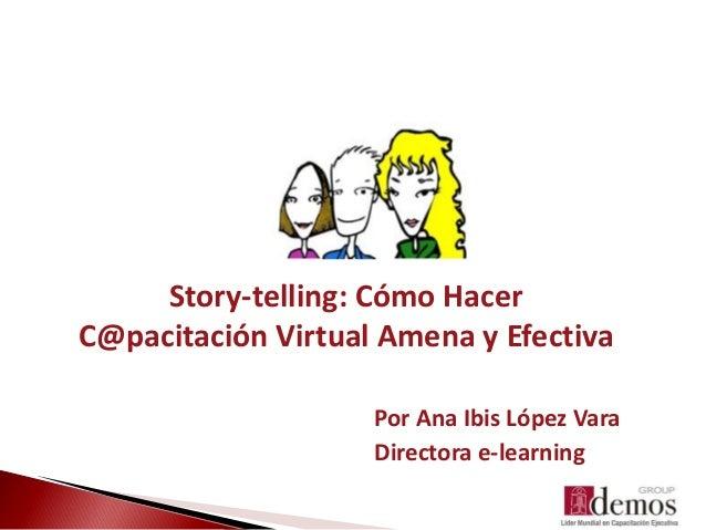 Por Ana Ibis López Vara Directora e-learning Story-telling: Cómo Hacer C@pacitación Virtual Amena y Efectiva