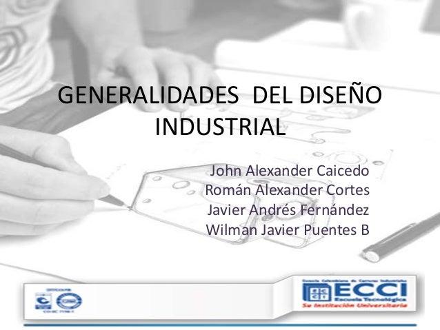 GENERALIDADES DEL DISEÑO INDUSTRIAL John Alexander Caicedo Román Alexander Cortes Javier Andrés Fernández Wilman Javier Pu...