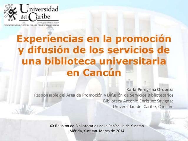 Experiencias en la promoción y difusión de los servicios de una biblioteca universitaria en Cancún Karla Peregrina Oropeza...