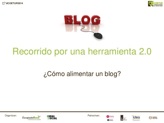 #COETUR2014 Patrocinan:Organizan: Recorrido por una herramienta 2.0 ¿Cómo alimentar un blog?