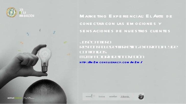 Marketing Experiencial: El Arte de  conectar con las emociones y  sensaciones de nuestros clientes José Cantero  Responsab...