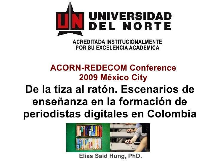 ACORN-REDECOM Conference 2009 México City De la tiza al ratón. Escenarios de enseñanza en la formación de periodistas digi...