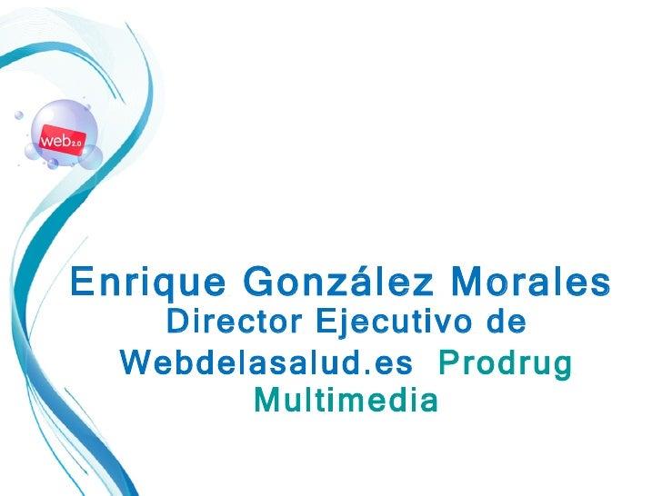 Enrique González Morales   Director Ejecutivo de Webdelasalud.es   Prodrug Multimedia