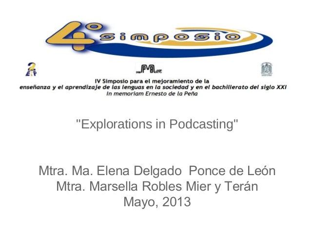 """""""Explorations in Podcasting""""Mtra. Ma. Elena Delgado Ponce de LeónMtra. Marsella Robles Mier y TeránMayo, 2013"""