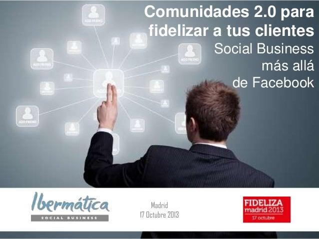 Comunidades 2.0 para fidelizar a tus clientes Social Business más allá de Facebook  Madrid 17 Octubre 2013