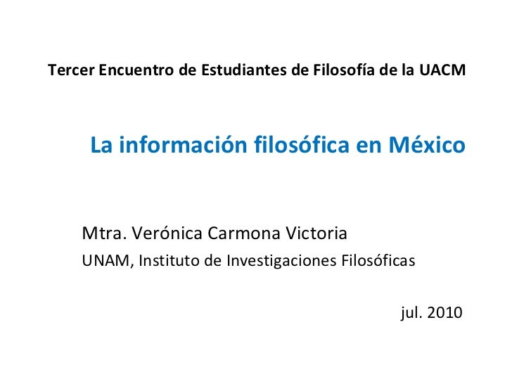 Tercer Encuentro de Estudiantes de Filosofía de la UACM La información filosófica en México Mtra. Verónica Carmona Victori...