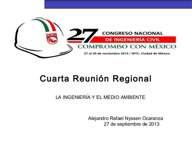 Cuarta Reunión Regional LA INGENIERÍA Y EL MEDIO AMBIENTE Alejandro Rafael Nyssen Ocaranza 27 de septiembre de 2013