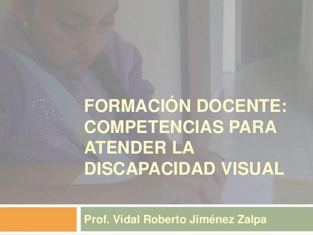 FORMACIÓN DOCENTE: COMPETENCIAS PARA ATENDER LA DISCAPACIDAD VISUAL Prof. Vidal Roberto Jiménez Zalpa