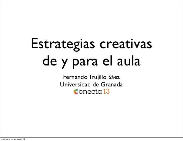 Estrategias creativasde y para el aulaFernando Trujillo SáezUniversidad de Granadamartes, 4 de junio de 13