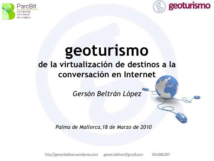 geoturismo de la virtualización de destinos a la conversación en Internet Gersón Beltrán López Palma de Mallorca,18 de Mar...