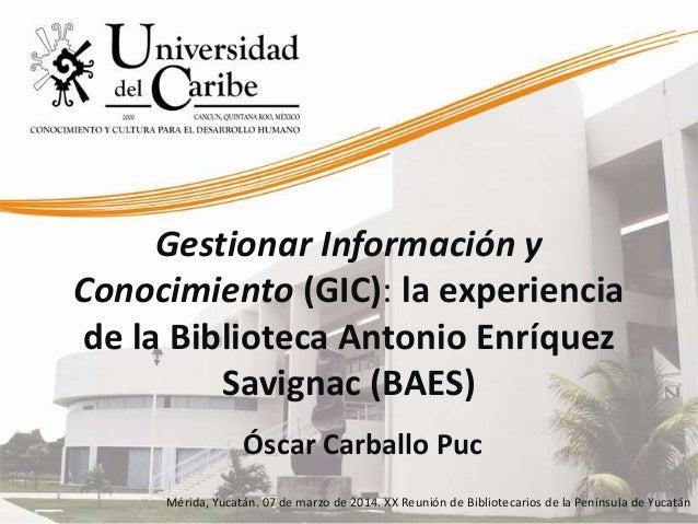 Gestionar Información y Conocimiento (GIC): la experiencia de la Biblioteca Antonio Enríquez Savignac (BAES) Óscar Carball...