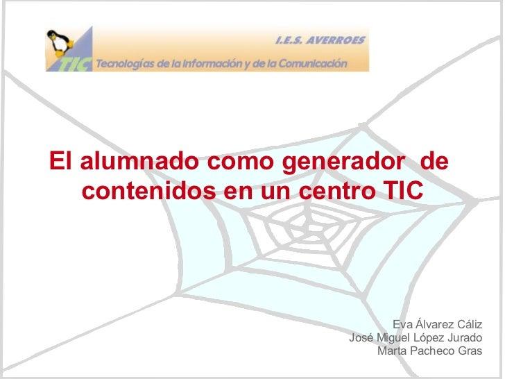 El alumnado como generador  de  contenidos en un centro TIC Eva Álvarez Cáliz José Miguel López Jurado Marta Pacheco Gras
