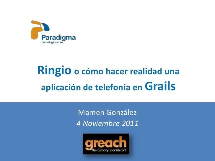 Ringio o cómo hacer realidad una aplicación de telefonía en Grails         Mamen González         4 Noviembre 2011