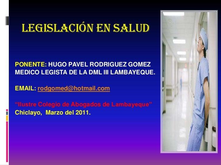 LEGISLACIÓN EN SALUDPONENTE: HUGO PAVEL RODRIGUEZ GOMEZMEDICO LEGISTA DE LA DML III LAMBAYEQUE.EMAIL: rodgomed@hotmail.com...