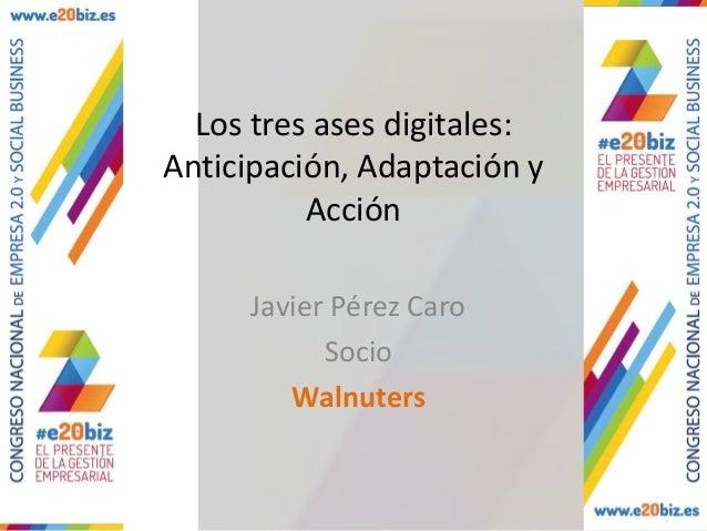 Los tres ases digitales:Anticipación, Adaptación yAcciónJavier Pérez CaroSocioWalnuters