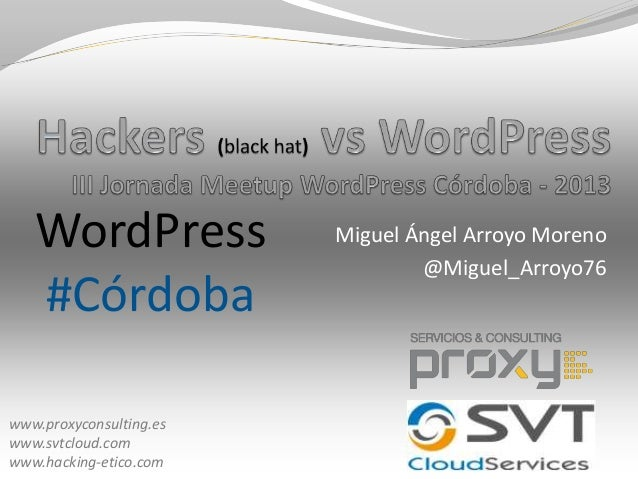 Miguel Ángel Arroyo Moreno @Miguel_Arroyo76 www.proxyconsulting.es www.svtcloud.com www.hacking-etico.com WordPress #Córdo...