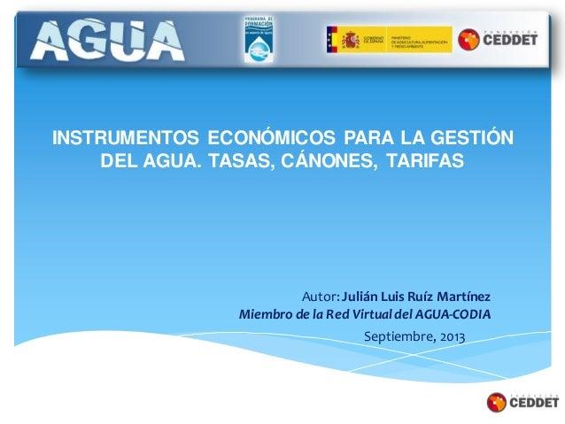INSTRUMENTOS ECONÓMICOS PARA LA GESTIÓN DEL AGUA. TASAS, CÁNONES, TARIFAS Septiembre, 2013 Autor: Julián Luis Ruíz Martíne...