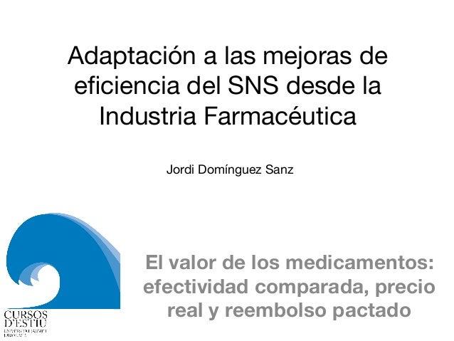 Adaptación a las mejoras de eficiencia del SNS desde la Industria Farmacéutica El valor de los medicamentos: efectividad co...