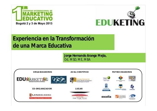 Experiencia en la Transformaciónde una Marca EducativaJorge Hernando Arango Mejía,Od, MSD, ME, MBAORGANIZADORESCO-ORGANIZA...