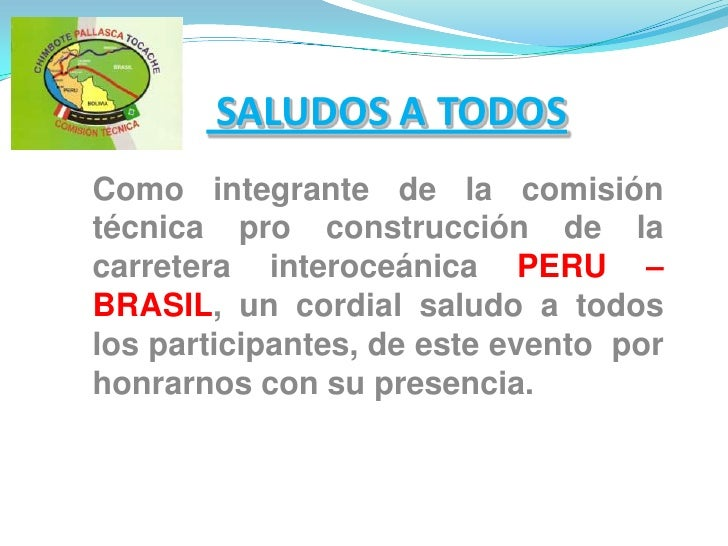 SALUDOS A TODOS<br />Como integrante de la comisión técnica pro construcción de la carretera interoceánica PERU – BRASIL,...