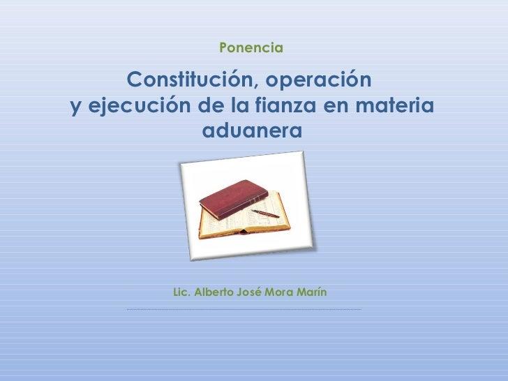 Ponencia     Constitución, operacióny ejecución de la fianza en materia            aduanera         Lic. Alberto José Mora...