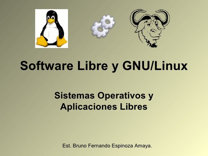 Software Libre y GNU/Linux     Sistemas Operativos y      Aplicaciones Libres      Est. Bruno Fernando Espinoza Amaya.