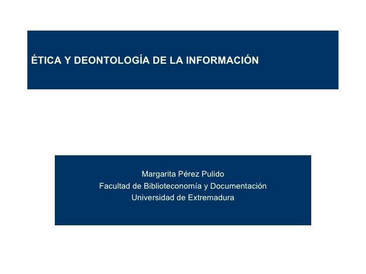 Margarita Pérez Pulido Facultad de Biblioteconomía y Documentación Universidad de Extremadura ÉTICA Y DEONTOLOGÍA DE LA IN...