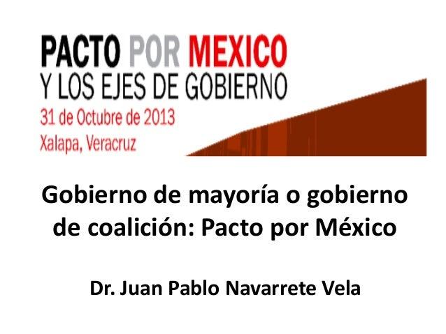 Gobierno de mayoría o gobierno de coalición: Pacto por México Dr. Juan Pablo Navarrete Vela