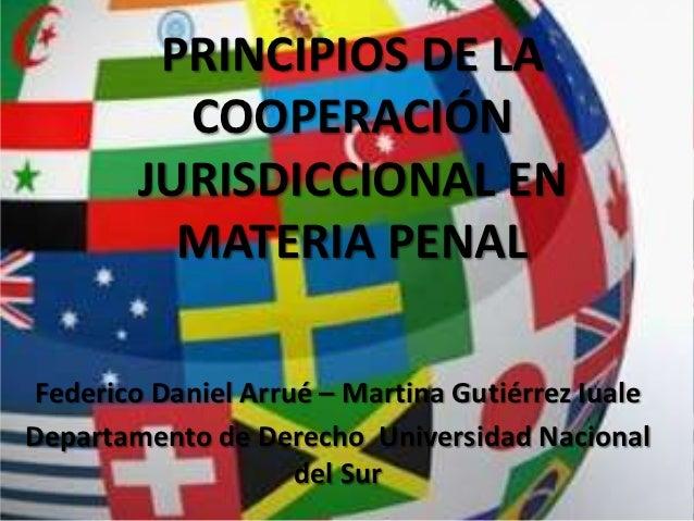 PRINCIPIOS DE LA          COOPERACIÓN        JURISDICCIONAL EN          MATERIA PENAL Federico Daniel Arrué – Martina Guti...