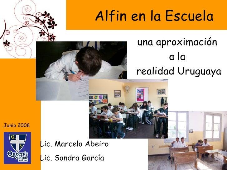 Alfin en la Escuela una aproximación  a la  realidad Uruguaya Lic. Marcela Abeiro Lic. Sandra García Junio 2008