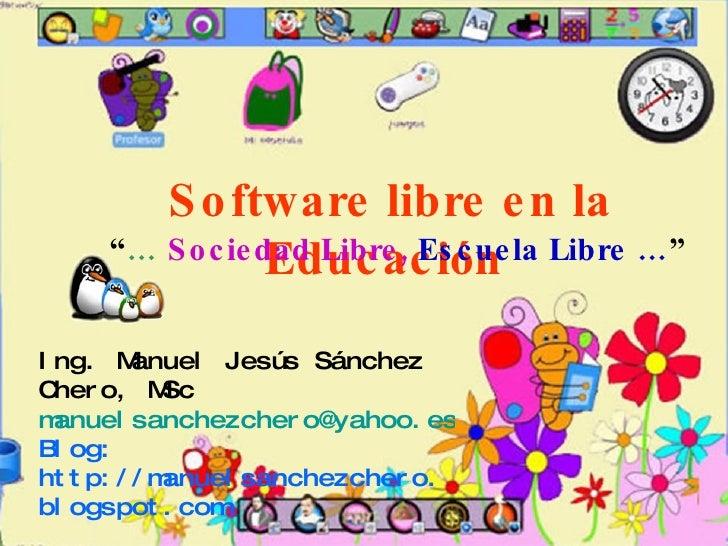 Ing. Manuel Jesús Sánchez Chero, MSc [email_address] Blog: http://manuelsanchezchero.blogspot.com Software libre en la Edu...